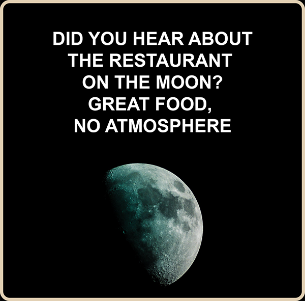 Did you hear about the restaurant on the moon? Great food, no atmosphere.